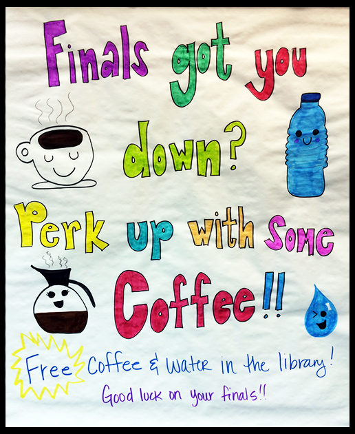 Finals got you down? Perk up with some coffee!! Free coffee and water in the library! Good luck on your finals!!